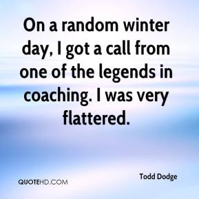 Todd Dodge  - On a random winter day, I got a call from one of the legends in coaching. I was very flattered.