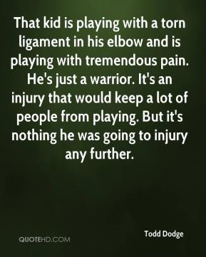 Todd Dodge  - That kid is playing with a torn ligament in his elbow and is playing with tremendous pain. He's just a warrior. It's an injury that would keep a lot of people from playing. But it's nothing he was going to injury any further.