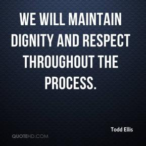 Todd Ellis  - We will maintain dignity and respect throughout the process.