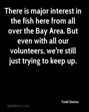 Todd Steiner  - There is major interest in the fish here from all over the Bay Area. But even with all our volunteers, we're still just trying to keep up.