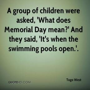 Togo West  - A group of children were asked, 'What does Memorial Day mean?' And they said, 'It's when the swimming pools open.'.