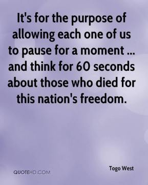 Togo West  - It's for the purpose of allowing each one of us to pause for a moment ... and think for 60 seconds about those who died for this nation's freedom.
