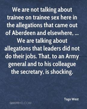 Togo West  - We are not talking about trainee on trainee sex here in the allegations that came out of Aberdeen and elsewhere, ... We are talking about allegations that leaders did not do their jobs. That, to an Army general and to his colleague the secretary, is shocking.