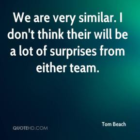 We are very similar. I don't think their will be a lot of surprises from either team.