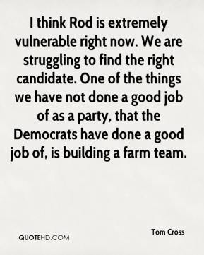 I think Rod is extremely vulnerable right now. We are struggling to find the right candidate. One of the things we have not done a good job of as a party, that the Democrats have done a good job of, is building a farm team.