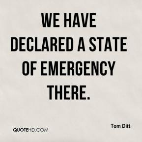 Tom Ditt  - We have declared a state of emergency there.