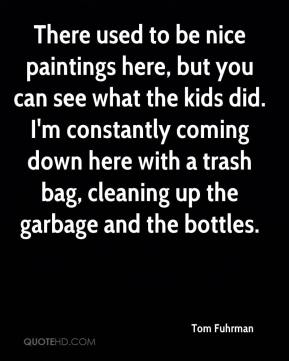 Tom Fuhrman  - There used to be nice paintings here, but you can see what the kids did. I'm constantly coming down here with a trash bag, cleaning up the garbage and the bottles.