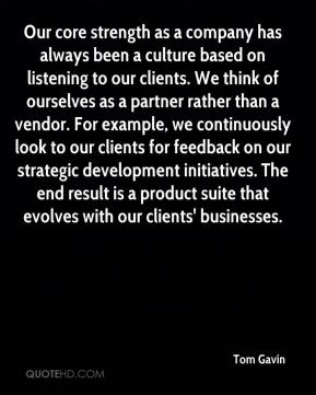 Tom Gavin  - Our core strength as a company has always been a culture based on listening to our clients. We think of ourselves as a partner rather than a vendor. For example, we continuously look to our clients for feedback on our strategic development initiatives. The end result is a product suite that evolves with our clients' businesses.