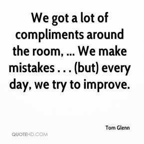 Tom Glenn  - We got a lot of compliments around the room, ... We make mistakes . . . (but) every day, we try to improve.