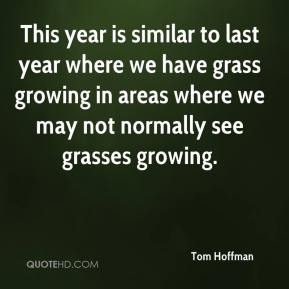 Tom Hoffman  - This year is similar to last year where we have grass growing in areas where we may not normally see grasses growing.