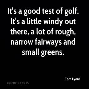 Tom Lyons  - It's a good test of golf. It's a little windy out there, a lot of rough, narrow fairways and small greens.