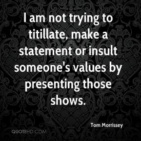 Tom Morrissey  - I am not trying to titillate, make a statement or insult someone's values by presenting those shows.
