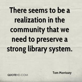 Tom Morrissey  - There seems to be a realization in the community that we need to preserve a strong library system.
