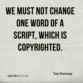Tom Morrissey  - We must not change one word of a script, which is copyrighted.