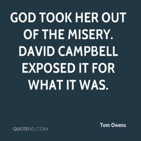 Tom Owens  - God took her out of the misery. David Campbell exposed it for what it was.