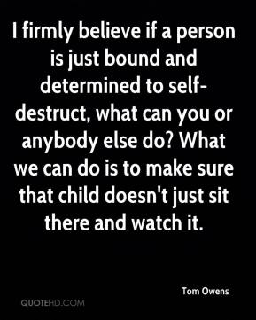 Tom Owens  - I firmly believe if a person is just bound and determined to self-destruct, what can you or anybody else do? What we can do is to make sure that child doesn't just sit there and watch it.