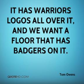 Tom Owens  - It has Warriors logos all over it, and we want a floor that has Badgers on it.