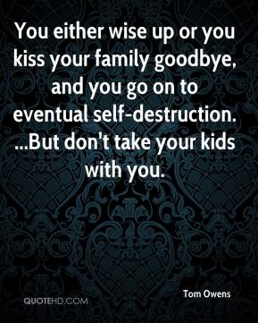 Tom Owens  - You either wise up or you kiss your family goodbye, and you go on to eventual self-destruction. ...But don't take your kids with you.