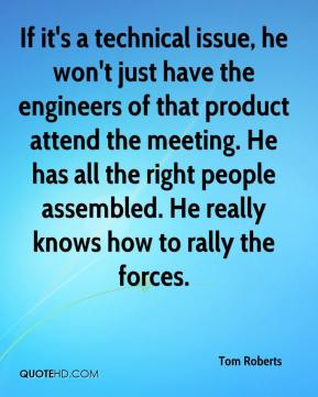 Tom Roberts  - If it's a technical issue, he won't just have the engineers of that product attend the meeting. He has all the right people assembled. He really knows how to rally the forces.