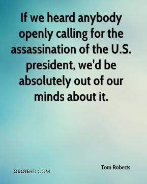 Tom Roberts  - If we heard anybody openly calling for the assassination of the U.S. president, we'd be absolutely out of our minds about it.