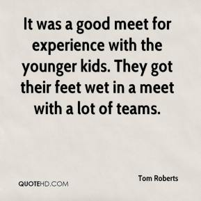 Tom Roberts  - It was a good meet for experience with the younger kids. They got their feet wet in a meet with a lot of teams.
