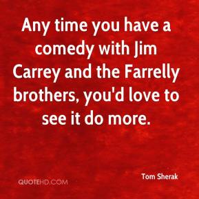 Tom Sherak  - Any time you have a comedy with Jim Carrey and the Farrelly brothers, you'd love to see it do more.
