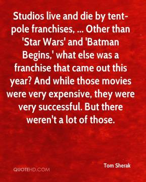 Tom Sherak  - Studios live and die by tent-pole franchises, ... Other than 'Star Wars' and 'Batman Begins,' what else was a franchise that came out this year? And while those movies were very expensive, they were very successful. But there weren't a lot of those.