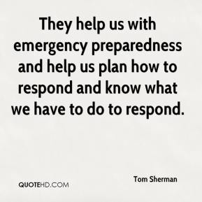 Tom Sherman  - They help us with emergency preparedness and help us plan how to respond and know what we have to do to respond.