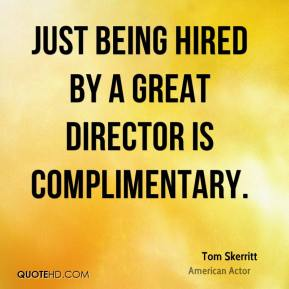 Tom Skerritt - Just being hired by a great director is complimentary.