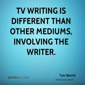 Tom Skerritt - TV writing is different than other mediums, involving the writer.