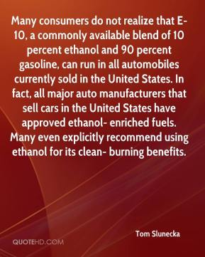 Tom Slunecka  - Many consumers do not realize that E-10, a commonly available blend of 10 percent ethanol and 90 percent gasoline, can run in all automobiles currently sold in the United States. In fact, all major auto manufacturers that sell cars in the United States have approved ethanol- enriched fuels. Many even explicitly recommend using ethanol for its clean- burning benefits.
