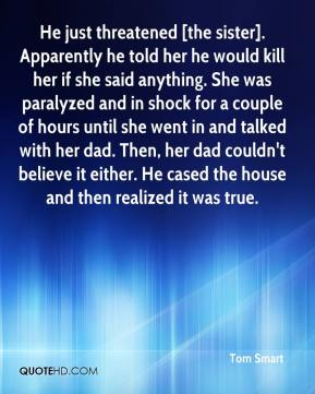Tom Smart  - He just threatened [the sister]. Apparently he told her he would kill her if she said anything. She was paralyzed and in shock for a couple of hours until she went in and talked with her dad. Then, her dad couldn't believe it either. He cased the house and then realized it was true.