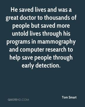 Tom Smart  - He saved lives and was a great doctor to thousands of people but saved more untold lives through his programs in mammography and computer research to help save people through early detection.
