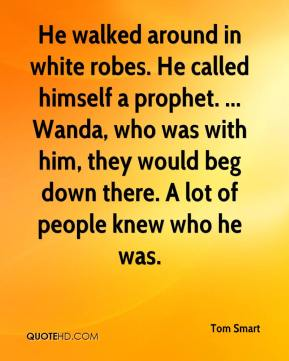 Tom Smart  - He walked around in white robes. He called himself a prophet. ... Wanda, who was with him, they would beg down there. A lot of people knew who he was.