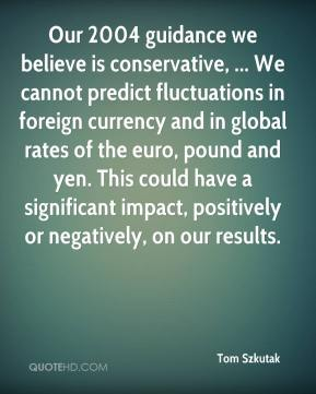 Tom Szkutak  - Our 2004 guidance we believe is conservative, ... We cannot predict fluctuations in foreign currency and in global rates of the euro, pound and yen. This could have a significant impact, positively or negatively, on our results.