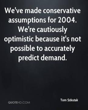 Tom Szkutak  - We've made conservative assumptions for 2004. We're cautiously optimistic because it's not possible to accurately predict demand.