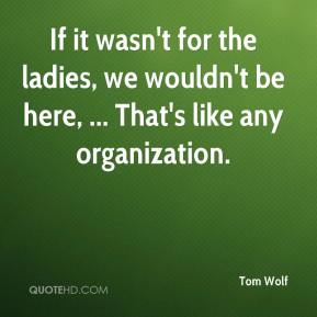 Tom Wolf  - If it wasn't for the ladies, we wouldn't be here, ... That's like any organization.