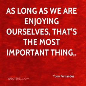 Tony Fernandes  - As long as we are enjoying ourselves, that's the most important thing.