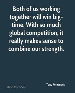 Tony Fernandes  - Both of us working together will win big-time. With so much global competition, it really makes sense to combine our strength.