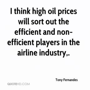 Tony Fernandes  - I think high oil prices will sort out the efficient and non-efficient players in the airline industry.