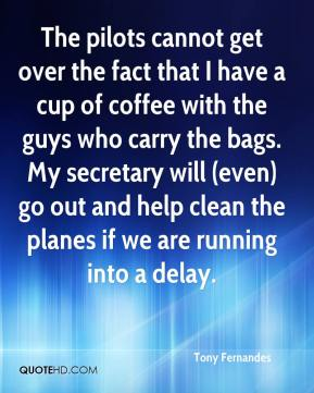 Tony Fernandes  - The pilots cannot get over the fact that I have a cup of coffee with the guys who carry the bags. My secretary will (even) go out and help clean the planes if we are running into a delay.