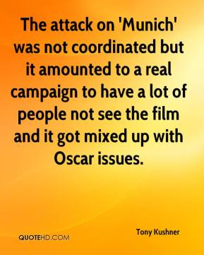 Tony Kushner  - The attack on 'Munich' was not coordinated but it amounted to a real campaign to have a lot of people not see the film and it got mixed up with Oscar issues.