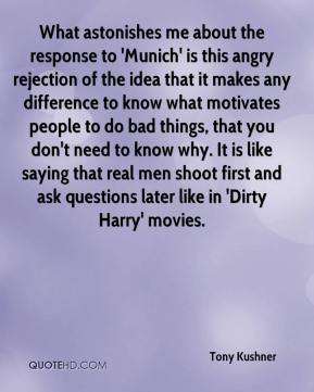 Tony Kushner  - What astonishes me about the response to 'Munich' is this angry rejection of the idea that it makes any difference to know what motivates people to do bad things, that you don't need to know why. It is like saying that real men shoot first and ask questions later like in 'Dirty Harry' movies.