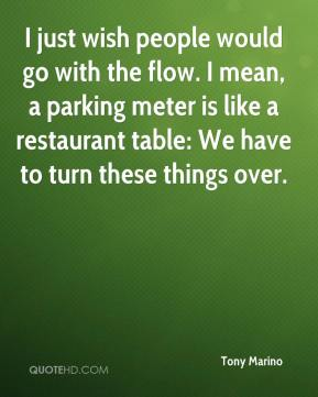 Tony Marino  - I just wish people would go with the flow. I mean, a parking meter is like a restaurant table: We have to turn these things over.