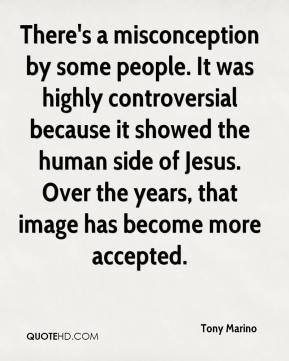 Tony Marino  - There's a misconception by some people. It was highly controversial because it showed the human side of Jesus. Over the years, that image has become more accepted.