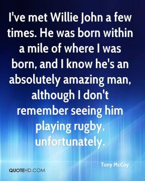 I've met Willie John a few times. He was born within a mile of where I was born, and I know he's an absolutely amazing man, although I don't remember seeing him playing rugby, unfortunately.