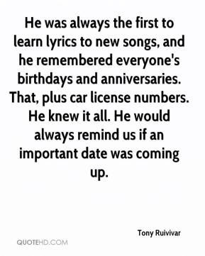 Tony Ruivivar  - He was always the first to learn lyrics to new songs, and he remembered everyone's birthdays and anniversaries. That, plus car license numbers. He knew it all. He would always remind us if an important date was coming up.