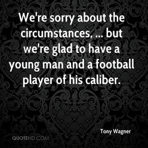 Tony Wagner  - We're sorry about the circumstances, ... but we're glad to have a young man and a football player of his caliber.