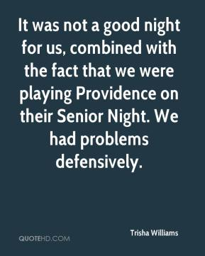 Trisha Williams  - It was not a good night for us, combined with the fact that we were playing Providence on their Senior Night. We had problems defensively.