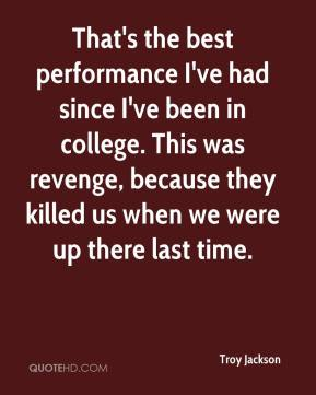 Troy Jackson  - That's the best performance I've had since I've been in college. This was revenge, because they killed us when we were up there last time.